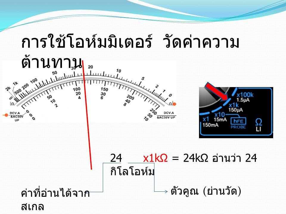 24 x1kΩ = 24kΩ อ่านว่า 24 กิโลโอห์ม ตัวคูณ ( ย่านวัด ) ค่าที่อ่านได้จาก สเกล การใช้โอห์มมิเตอร์ วัดค่าความ ต้านทาน