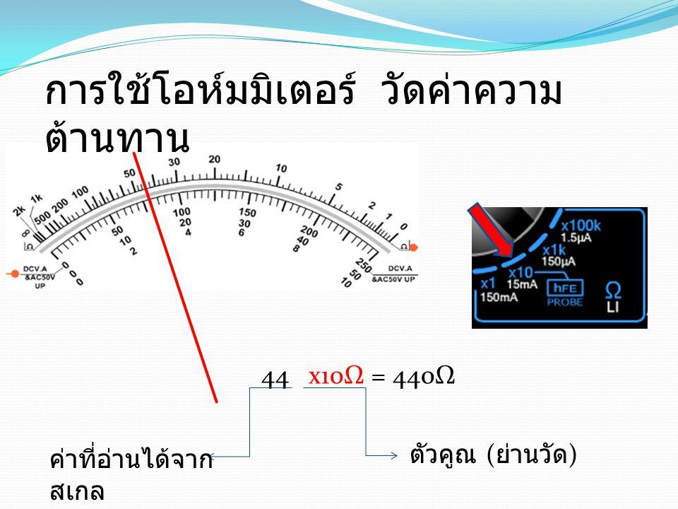 44 x10Ω = 440Ω ตัวคูณ ( ย่านวัด ) ค่าที่อ่านได้จาก สเกล การใช้โอห์มมิเตอร์ วัดค่าความ ต้านทาน
