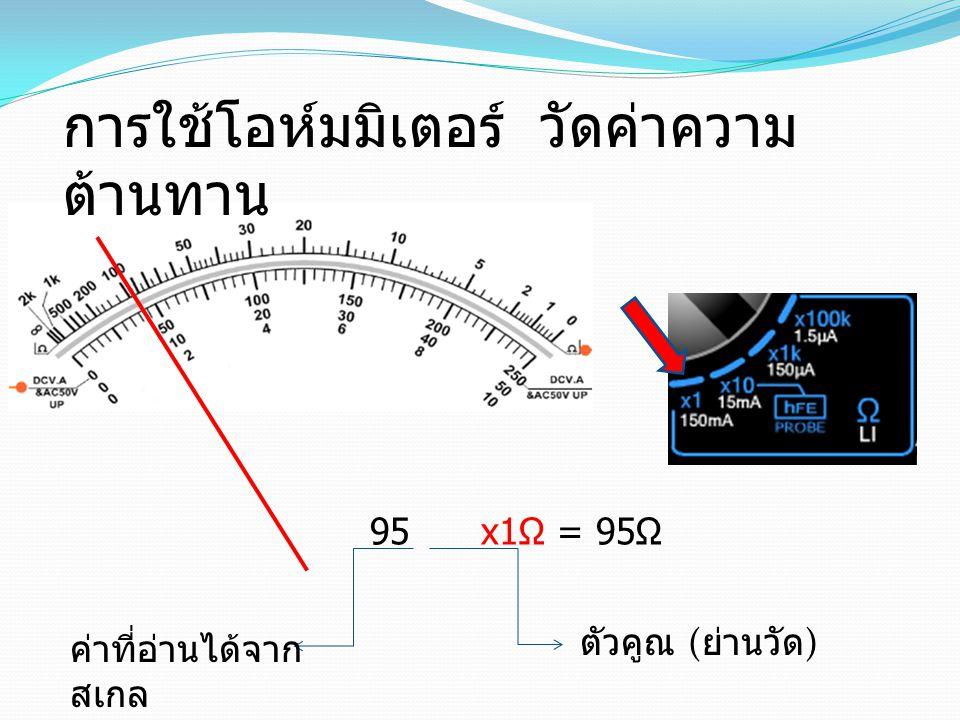95 x1Ω = 95Ω ตัวคูณ ( ย่านวัด ) ค่าที่อ่านได้จาก สเกล การใช้โอห์มมิเตอร์ วัดค่าความ ต้านทาน