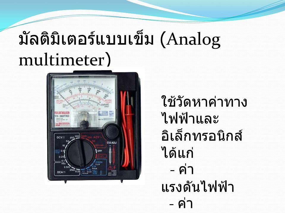 มัลติมิเตอร์แบบเข็ม (Analog multimeter) ใช้วัดหาค่าทาง ไฟฟ้าและ อิเล็กทรอนิกส์ ได้แก่ - ค่า แรงดันไฟฟ้า - ค่า กระแสไฟฟ้า - ค่าความ ต้านทาน