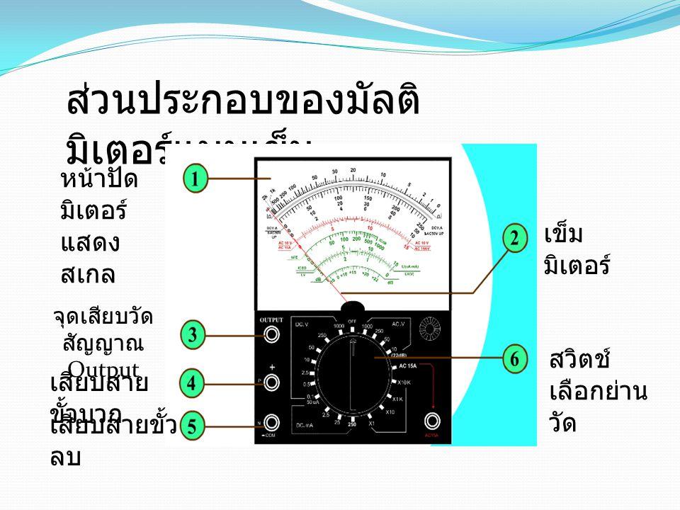 ส่วนประกอบของมัลติ มิเตอร์แบบเข็ม หน้าปัด มิเตอร์ แสดง สเกล เข็ม มิเตอร์ สวิตช์ เลือกย่าน วัด จุดเสียบวัด สัญญาณ Output เสียบสาย ขั้วบวก เสียบสายขั้ว ลบ