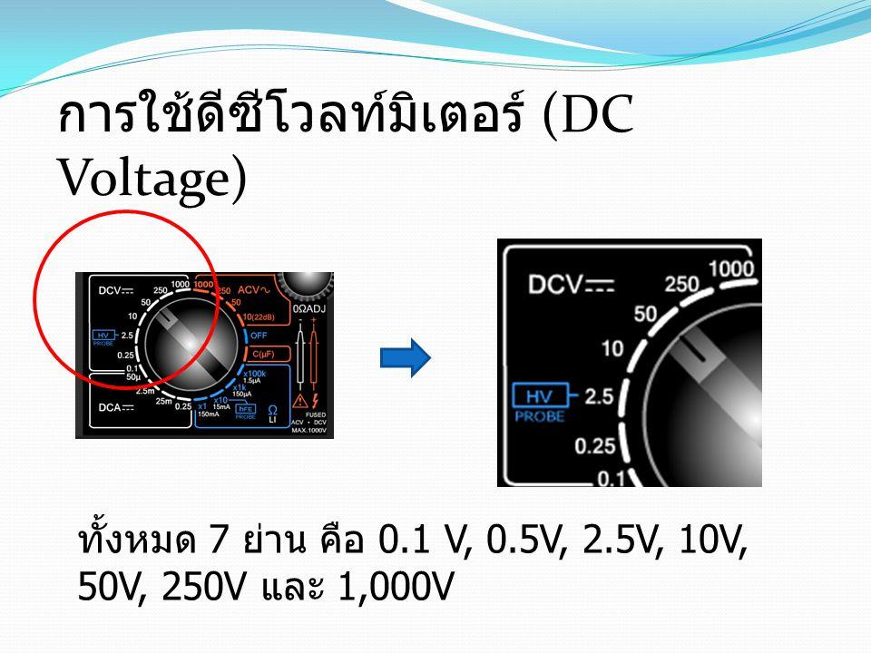 การใช้ดีซีโวลท์มิเตอร์ (DC Voltage) ทั้งหมด 7 ย่าน คือ 0.1 V, 0.5V, 2.5V, 10V, 50V, 250V และ 1,000V