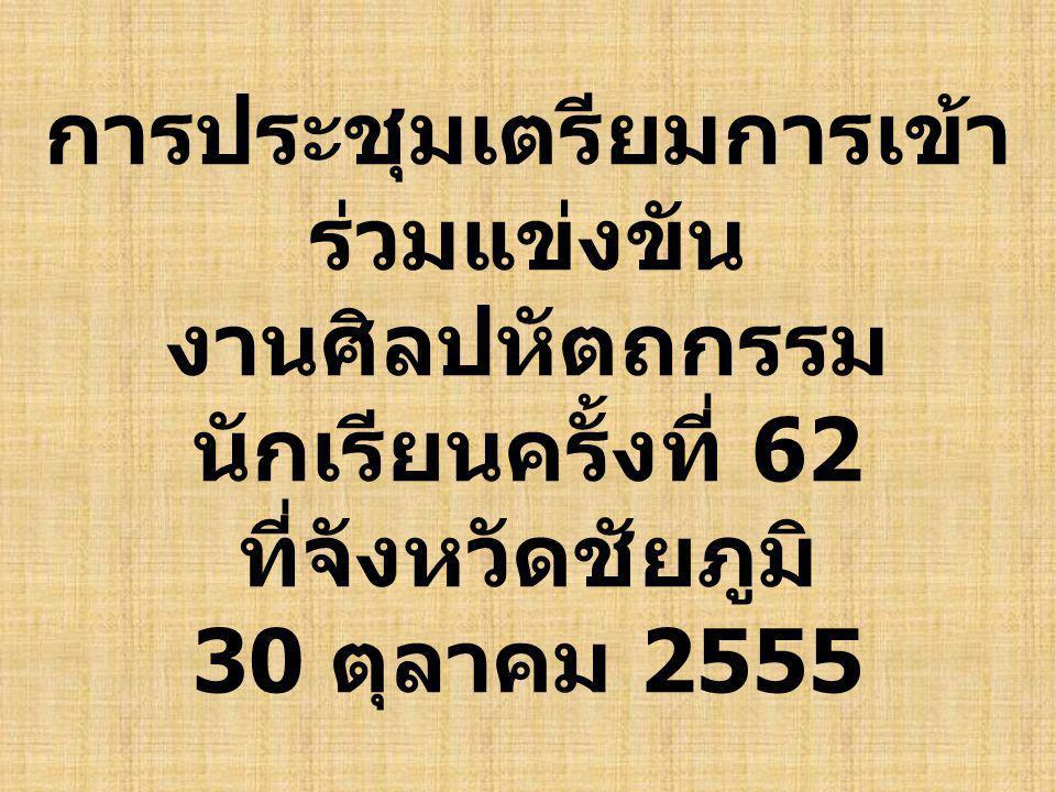 การประชุมเตรียมการเข้า ร่วมแข่งขัน งานศิลปหัตถกรรม นักเรียนครั้งที่ 62 ที่จังหวัดชัยภูมิ 30 ตุลาคม 2555