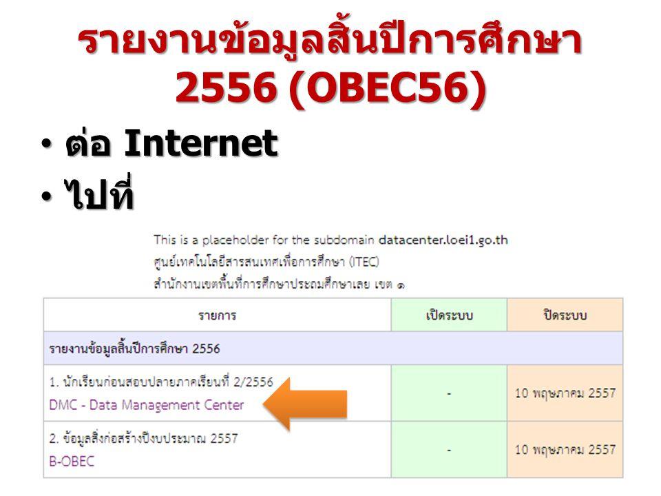 รายงานข้อมูลสิ้นปีการศึกษา 2556 (OBEC56) ต่อ Internet ต่อ Internet ไปที่ http://datacenter.loei1.go.th ไปที่ http://datacenter.loei1.go.th