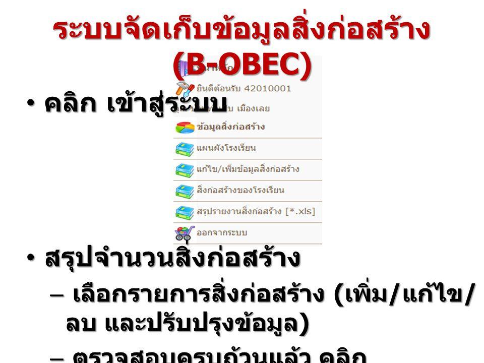 ระบบจัดเก็บข้อมูลสิ่งก่อสร้าง (B-OBEC) คลิก เข้าสู่ระบบ คลิก เข้าสู่ระบบ สรุปจำนวนสิ่งก่อสร้าง สรุปจำนวนสิ่งก่อสร้าง – เลือกรายการสิ่งก่อสร้าง ( เพิ่ม / แก้ไข / ลบ และปรับปรุงข้อมูล ) – ตรวจสอบครบถ้วนแล้ว คลิก ประมวลผลเพื่อยืนยันข้อมูล