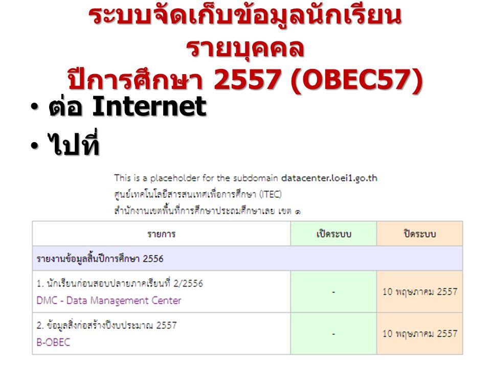 ระบบจัดเก็บข้อมูลนักเรียน รายบุคคล ปีการศึกษา 2557 (OBEC57) ต่อ Internet ต่อ Internet ไปที่ http://datacenter.loei1.go.th ไปที่ http://datacenter.loei1.go.th
