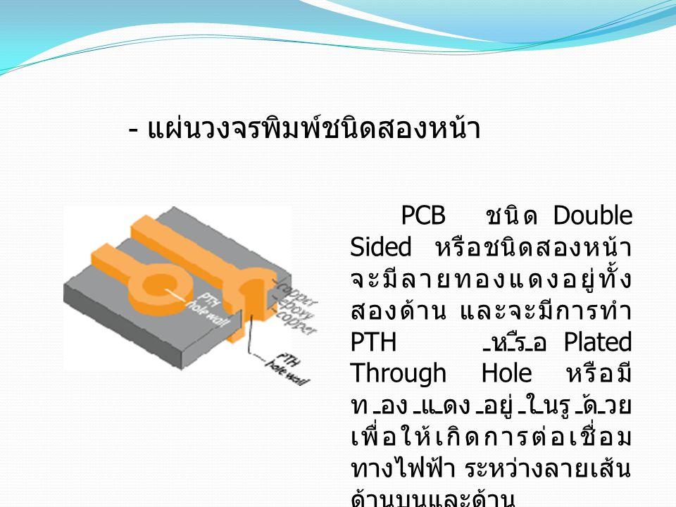 PCB ชนิด Double Sided หรือชนิดสองหน้า จะมีลายทองแดงอยู่ทั้ง สองด้าน และจะมีการทำ PTH หรือ Plated Through Hole หรือมี ทองแดงอยู่ในรูด้วย เพื่อให้เกิดกา