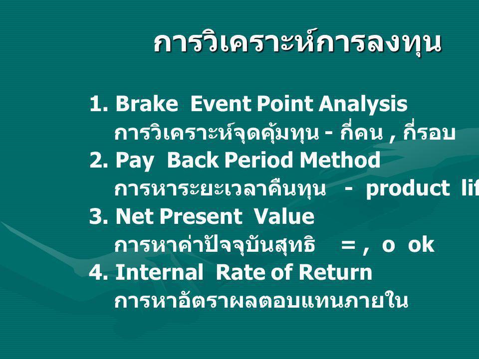 1. Brake Event Point Analysis การวิเคราะห์จุดคุ้มทุน - กี่คน, กี่รอบ 2. Pay Back Period Method การหาระยะเวลาคืนทุน - product life 3. Net Present Value