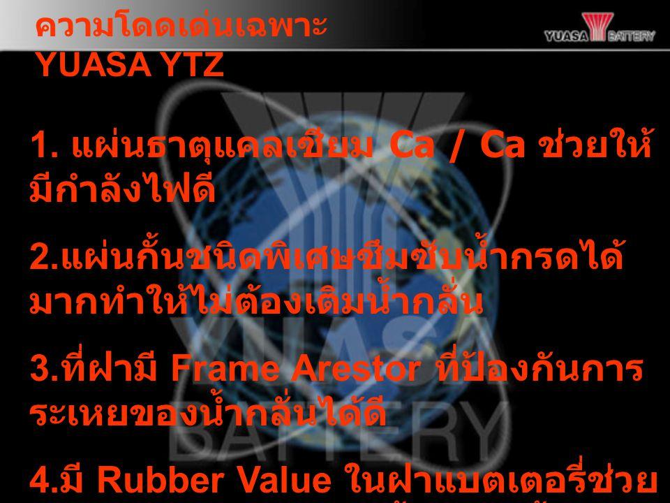 ความโดดเด่นเฉพาะ YUASA YTZ 1.แผ่นธาตุแคลเซียม Ca / Ca ช่วยให้ มีกำลังไฟดี 2.