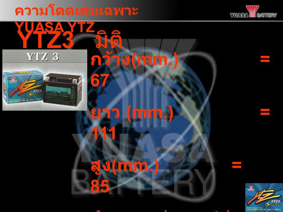 ความโดดเด่นเฉพาะ YUASA YTZ YTZ3 กว้าง (mm.) = 67 ยาว (mm.) = 111 สูง (mm.)= 85 จำนวนแผ่นธาตุ / ช่อง = 3 ความจุ (Ah)= 3 มิติ