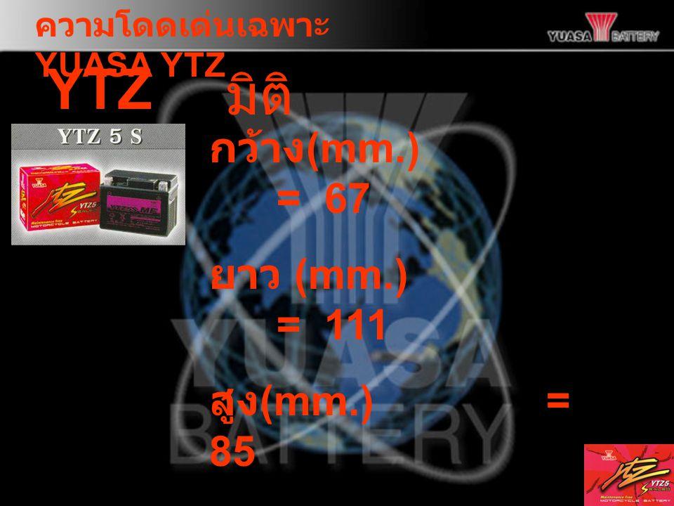 ความโดดเด่นเฉพาะ YUASA YTZ YTZ 5S กว้าง (mm.) = 67 ยาว (mm.) = 111 สูง (mm.)= 85 จำนวนแผ่นธาตุ / ช่อง = 9 ความจุ (Ah)= 5 มิติ