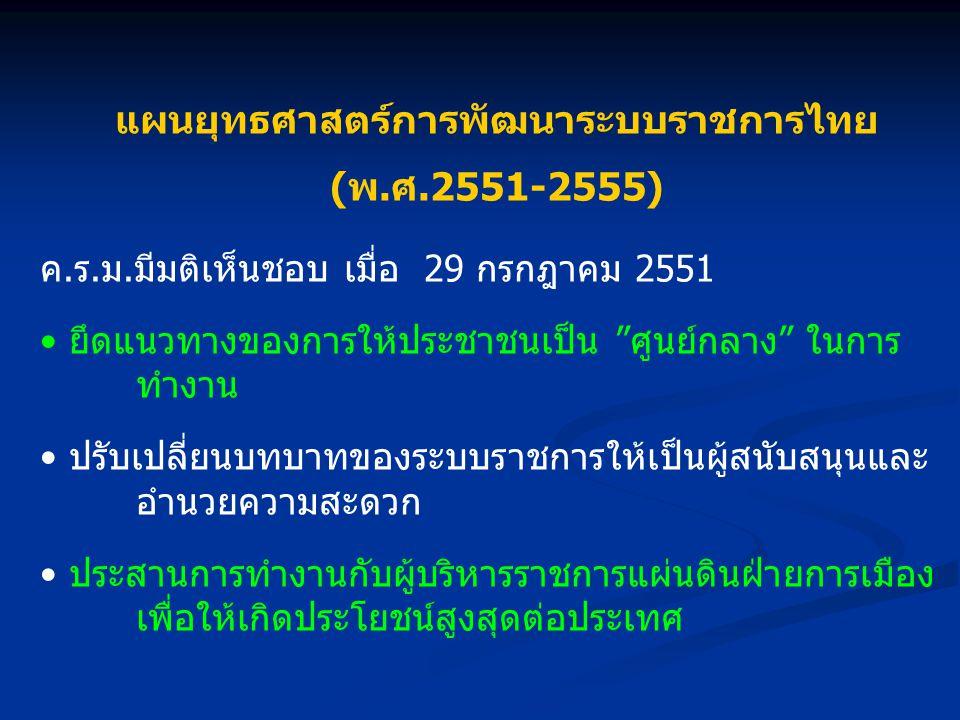 แผนยุทธศาสตร์การพัฒนาระบบราชการไทย (พ.ศ.2551-2555) ค.ร.ม.มีมติเห็นชอบ เมื่อ 29 กรกฎาคม 2551 ยึดแนวทางของการให้ประชาชนเป็น ศูนย์กลาง ในการ ทำงาน ปรับเปลี่ยนบทบาทของระบบราชการให้เป็นผู้สนับสนุนและ อำนวยความสะดวก ประสานการทำงานกับผู้บริหารราชการแผ่นดินฝ่ายการเมือง เพื่อให้เกิดประโยชน์สูงสุดต่อประเทศ