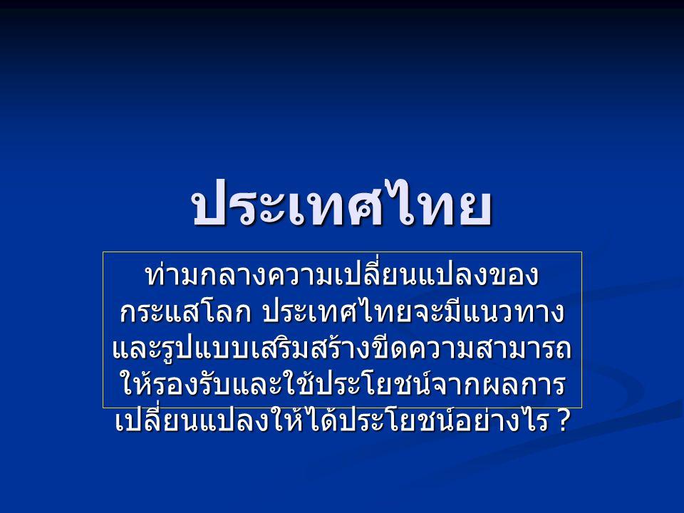 ประเทศไทย ท่ามกลางความเปลี่ยนแปลงของ กระแสโลก ประเทศไทยจะมีแนวทาง และรูปแบบเสริมสร้างขีดความสามารถ ให้รองรับและใช้ประโยชน์จากผลการ เปลี่ยนแปลงให้ได้ประโยชน์อย่างไร ?