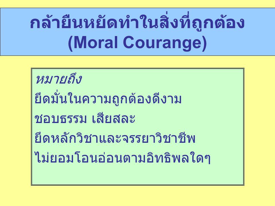 กล้ายืนหยัดทำในสิ่งที่ถูกต้อง (Moral Courange) หมายถึง ยึดมั่นในความถูกต้องดีงาม ชอบธรรม เสียสละ ยึดหลักวิชาและจรรยาวิชาชีพ ไม่ยอมโอนอ่อนตามอิทธิพลใดๆ