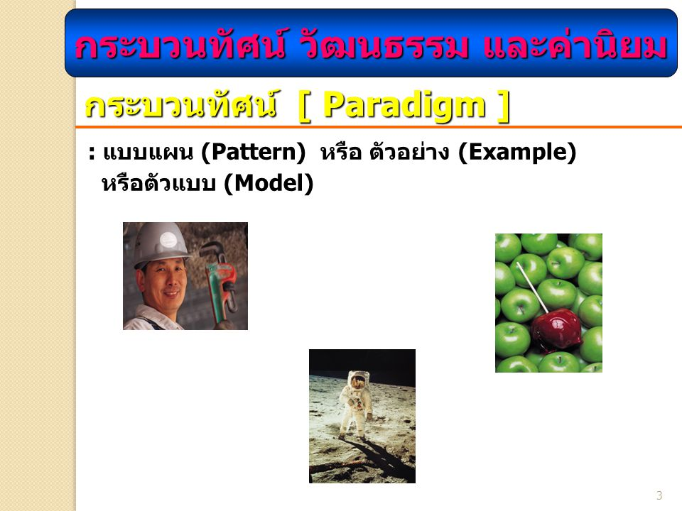 3 กระบวนทัศน์ [ Paradigm ] : แบบแผน (Pattern) หรือ ตัวอย่าง (Example) หรือตัวแบบ (Model) กระบวนทัศน์ วัฒนธรรม และค่านิยม