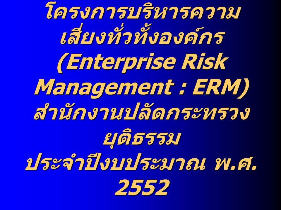 โครงการบริหารความ เสี่ยงทั่วทั้งองค์กร (Enterprise Risk Management : ERM) สำนักงานปลัดกระทรวง ยุติธรรม ประจำปีงบประมาณ พ. ศ. 2552