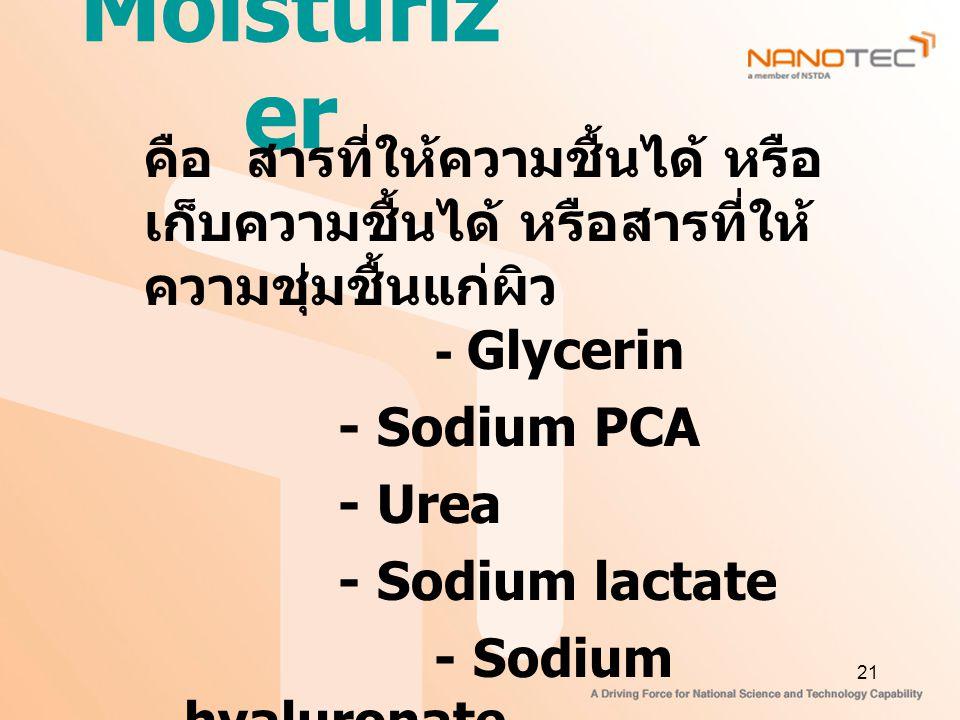 21 Moisturiz er คือ สารที่ให้ความชื้นได้ หรือ เก็บความชื้นได้ หรือสารที่ให้ ความชุ่มชื้นแก่ผิว - Glycerin - Sodium PCA - Urea - Sodium lactate - Sodium hyaluronate - Chitosan