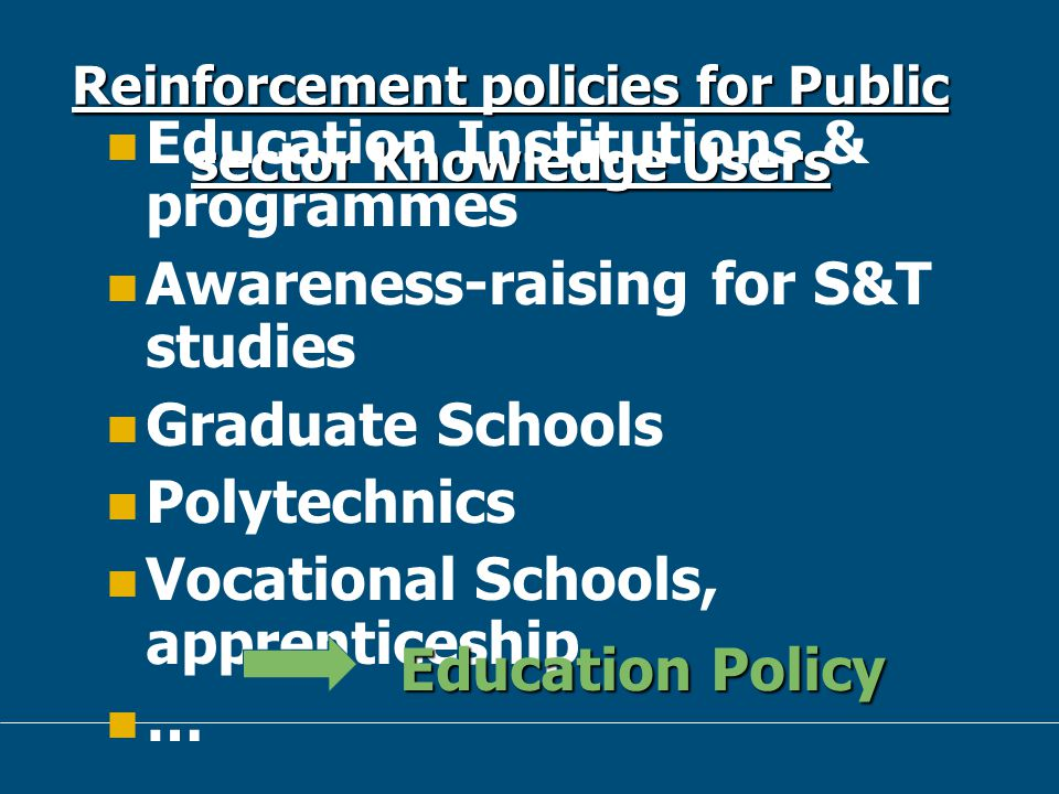16 Reinforcement policies for Public sector Knowledge Users Education Institutions & programmes Awareness-raising for S&T studies Graduate Schools Polytechnics Vocational Schools, apprenticeship … Education Policy