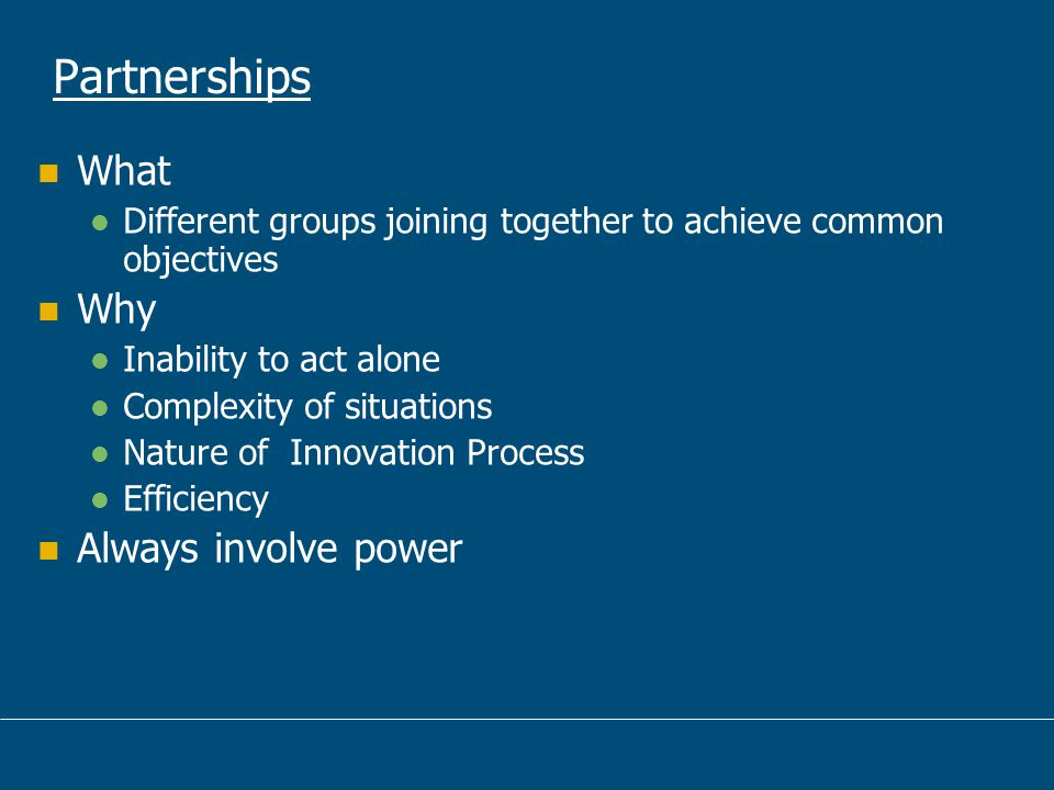 Partnerships What Different groups joining together to achieve common objectives Why Inability to act alone Complexity of situations Nature of Innovation Process Efficiency Always involve power