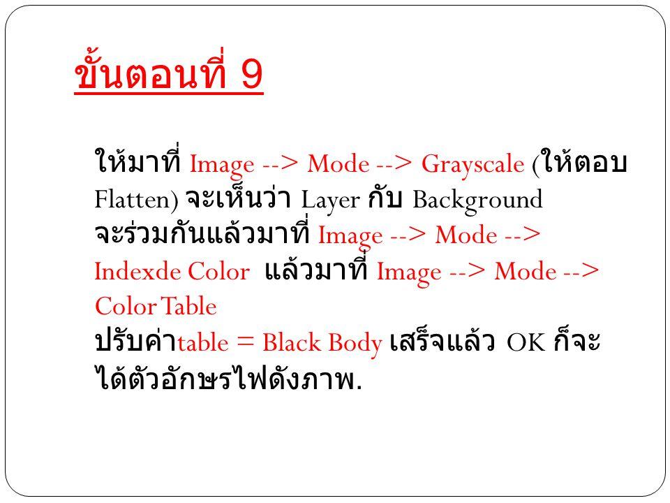 ขั้นตอนที่ 9 ให้มาที่ Image --> Mode --> Grayscale ( ให้ตอบ Flatten) จะเห็นว่า Layer กับ Background จะร่วมกันแล้วมาที่ Image --> Mode --> Indexde Color แล้วมาที่ Image --> Mode --> Color Table ปรับค่า table = Black Body เสร็จแล้ว OK ก็จะ ได้ตัวอักษรไฟดังภาพ.