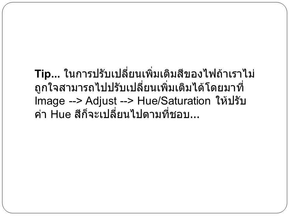 Tip... ในการปรับเปลี่ยนเพิ่มเติมสีของไฟถ้าเราไม่ ถูกใจสามารถไปปรับเปลี่ยนเพิ่มเติมได้โดยมาที่ Image --> Adjust --> Hue/Saturation ให้ปรับ ค่า Hue สีก็