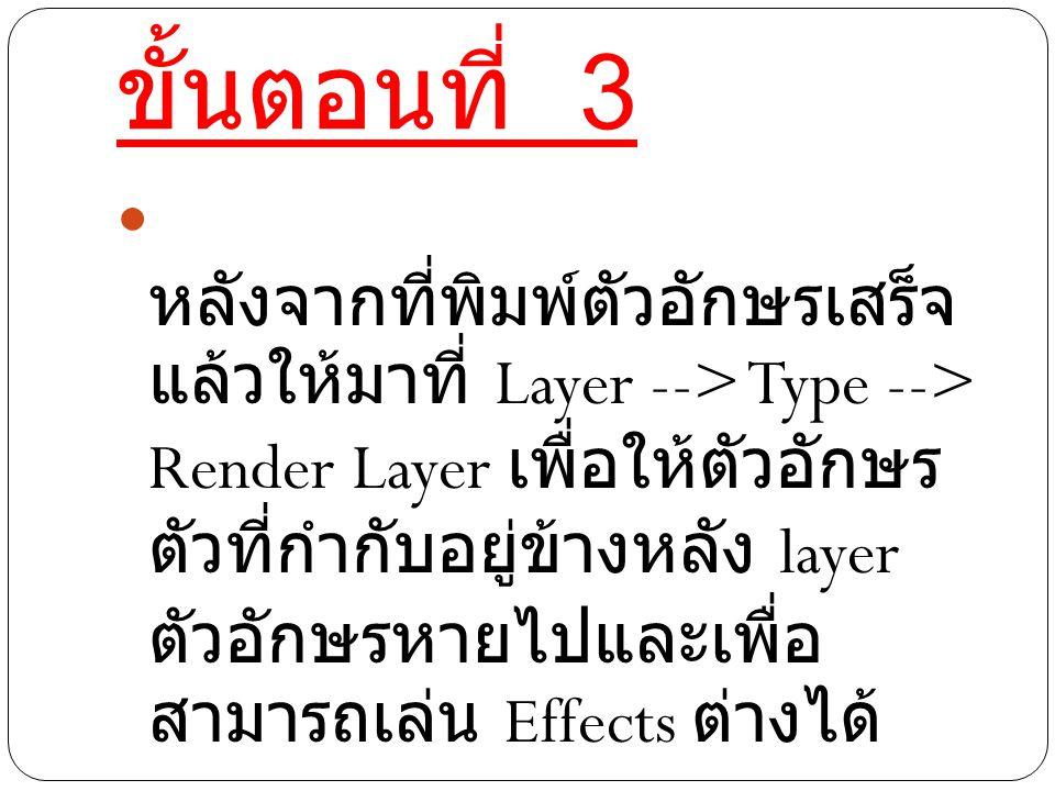 ขั้นตอนที่ 3 หลังจากที่พิมพ์ตัวอักษรเสร็จ แล้วให้มาที่ Layer --> Type --> Render Layer เพื่อให้ตัวอักษร ตัวที่กำกับอยู่ข้างหลัง layer ตัวอักษรหายไปและเพื่อ สามารถเล่น Effects ต่างได้
