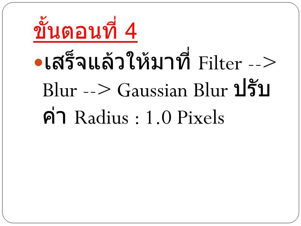 ขั้นตอนที่ 4 เสร็จแล้วให้มาที่ Filter --> Blur --> Gaussian Blur ปรับ ค่า Radius : 1.0 Pixels