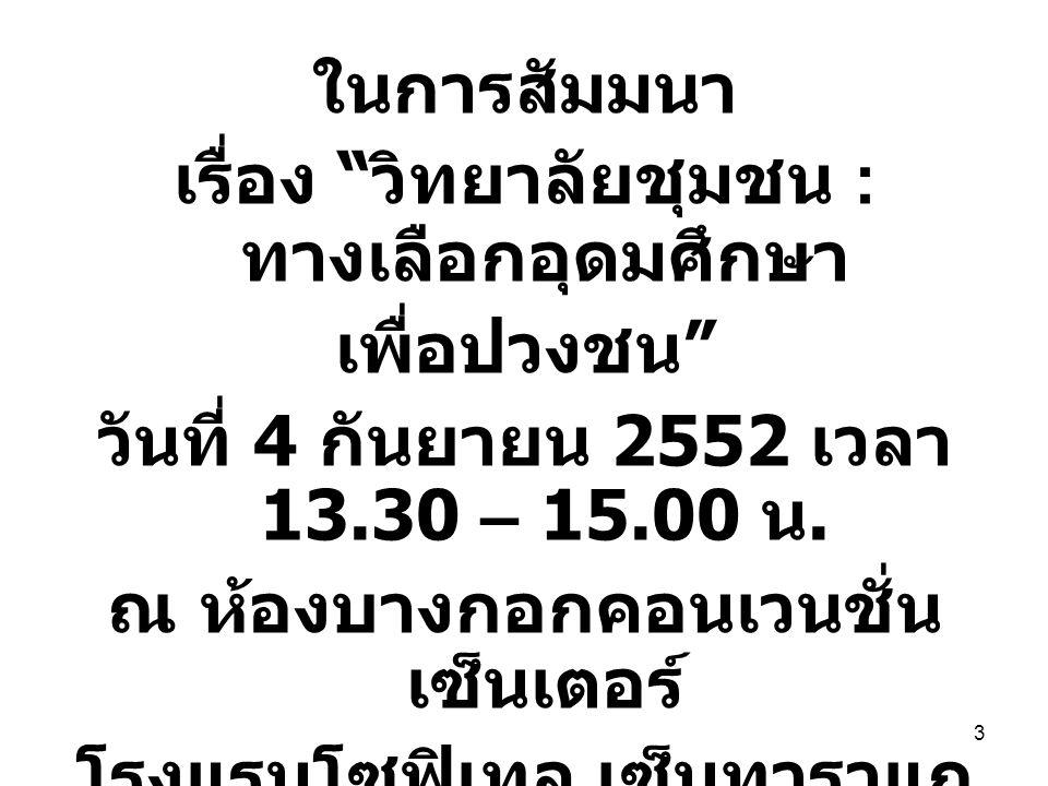 """3 ในการสัมมนา เรื่อง """" วิทยาลัยชุมชน : ทางเลือกอุดมศึกษา เพื่อปวงชน """" วันที่ 4 กันยายน 2552 เวลา 13.30 – 15.00 น. ณ ห้องบางกอกคอนเวนชั่น เซ็นเตอร์ โรง"""
