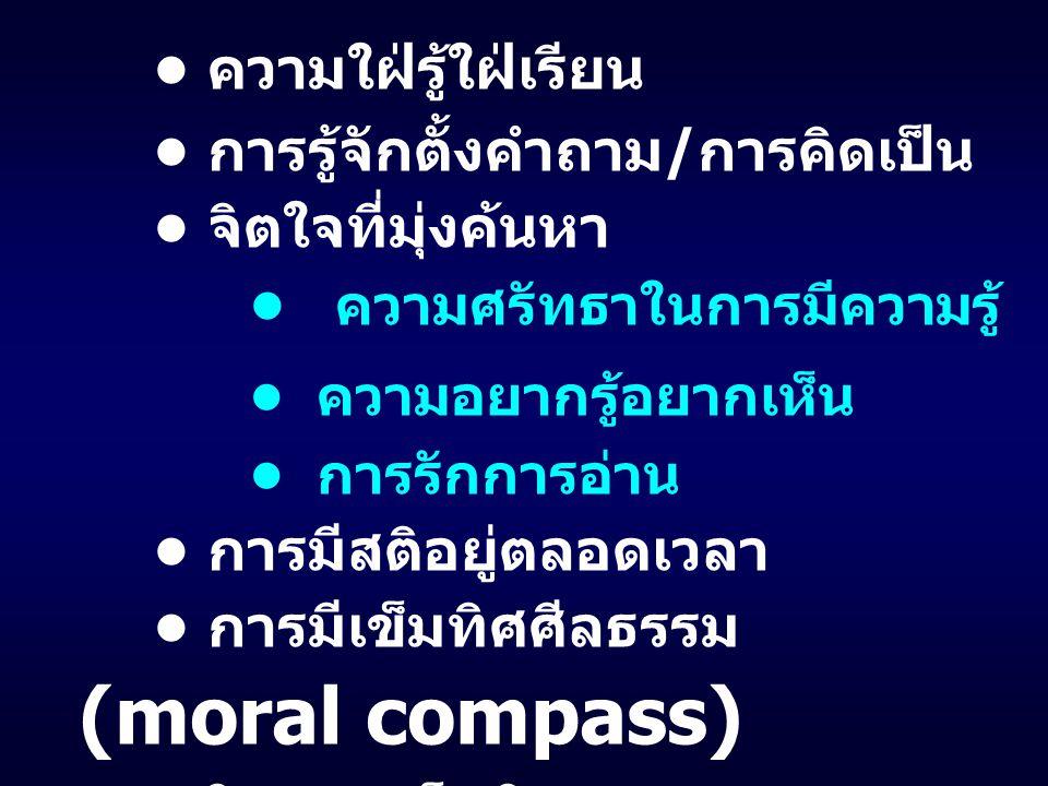 ความใฝ่รู้ใฝ่เรียน การรู้จักตั้งคำถาม / การคิดเป็น จิตใจที่มุ่งค้นหา ความศรัทธาในการมีความรู้ ความอยากรู้อยากเห็น การรักการอ่าน การมีสติอยู่ตลอดเวลา การมีเข็มทิศศีลธรรม (moral compass) และเดินตามเข็มทิศ