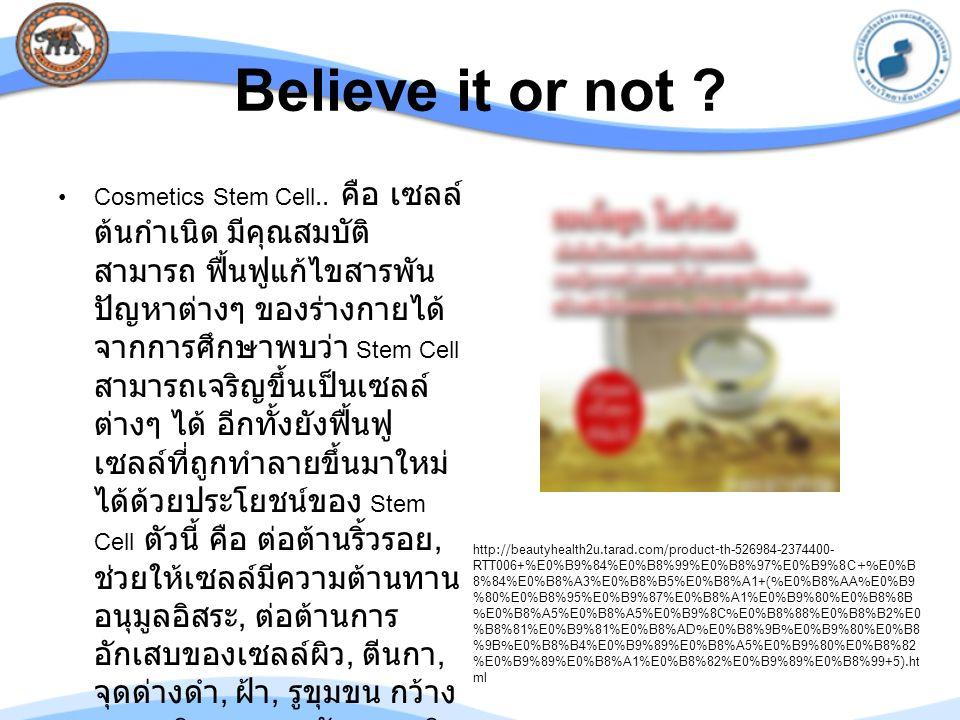 Believe it or not ? Cosmetics Stem Cell.. คือ เซลล์ ต้นกำเนิด มีคุณสมบัติ สามารถ ฟื้นฟูแก้ไขสารพัน ปัญหาต่างๆ ของร่างกายได้ จากการศึกษาพบว่า Stem Cell