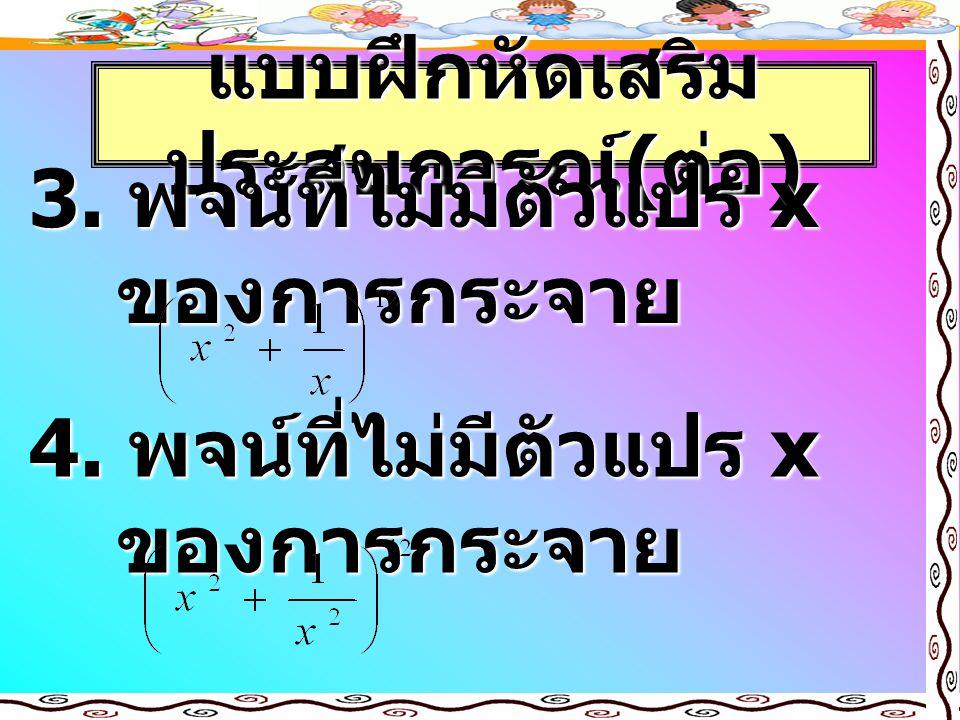 แบบฝึกหัดเสริม ประสบการณ์ ( ต่อ ) 3. พจน์ที่ไม่มีตัวแปร x ของการกระจาย 4. พจน์ที่ไม่มีตัวแปร x ของการกระจาย