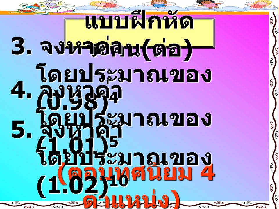 แบบฝึกหัด ระคน ( ต่อ ) 3. จงหาค่า โดยประมาณของ (0.98) 4 ( ตอบทศนิยม 4 ตำแหน่ง ) 4. จงหาค่า โดยประมาณของ (1.01) 5 5. จงหาค่า โดยประมาณของ (1.02) 10