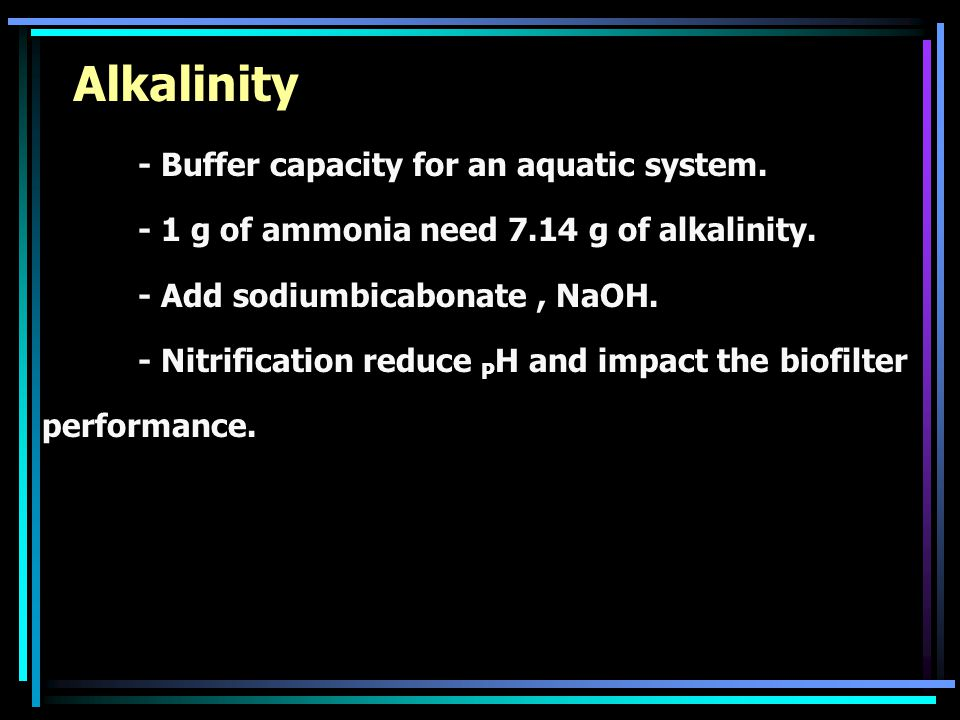 Alkalinity - Buffer capacity for an aquatic system. - 1 g of ammonia need 7.14 g of alkalinity. - Add sodiumbicabonate, NaOH. - Nitrification reduce P