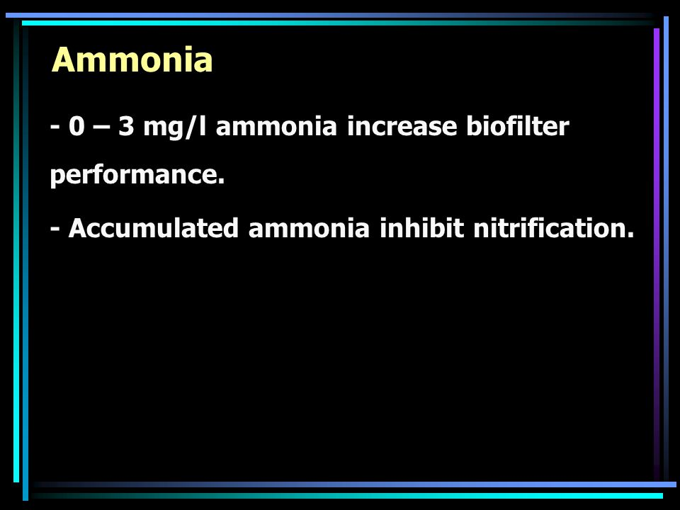 Ammonia - 0 – 3 mg/l ammonia increase biofilter performance. - Accumulated ammonia inhibit nitrification.