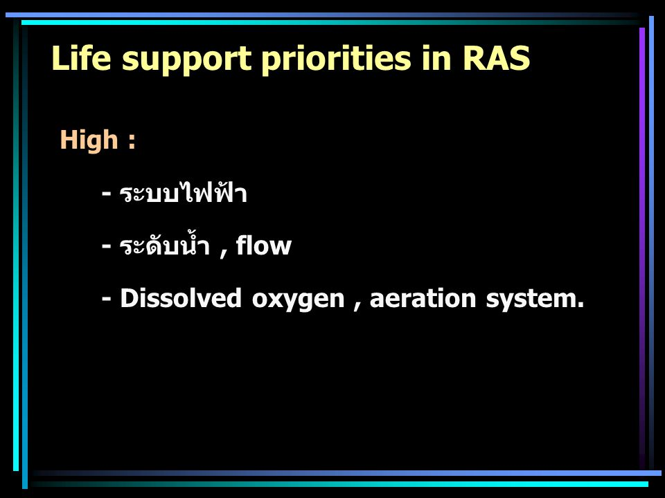 Life support priorities in RAS High : - ระบบไฟฟ้า - ระดับน้ำ, flow - Dissolved oxygen, aeration system.