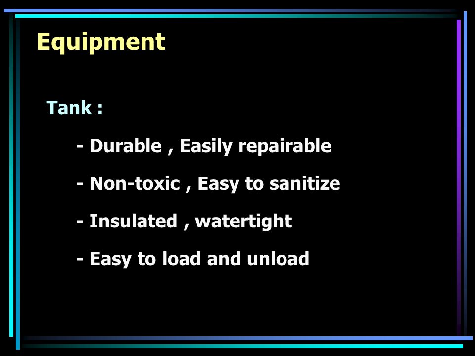 Equipment Tank : - Durable, Easily repairable - Non-toxic, Easy to sanitize - Insulated, watertight - Easy to load and unload