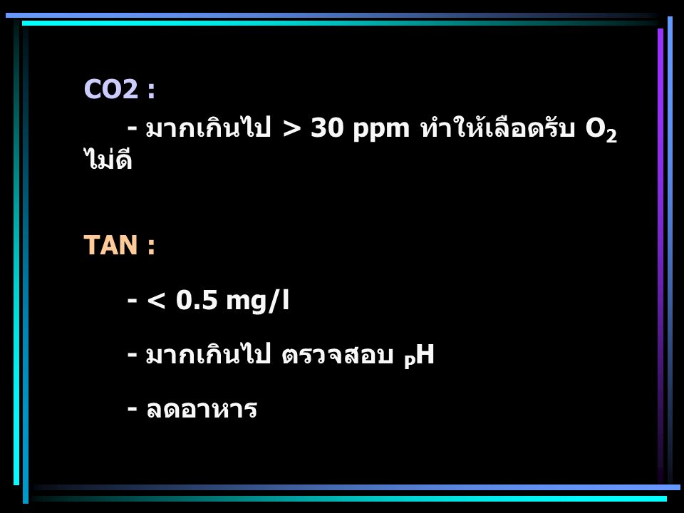 CO2 : - มากเกินไป > 30 ppm ทำให้เลือดรับ O 2 ไม่ดี TAN : - < 0.5 mg/l - มากเกินไป ตรวจสอบ P H - ลดอาหาร