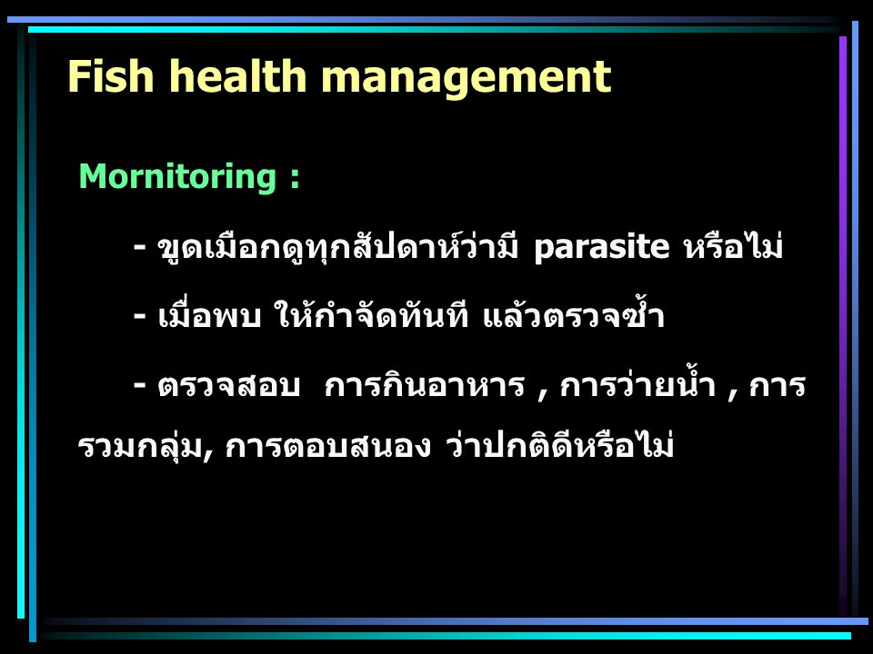 Fish health management Mornitoring : - ขูดเมือกดูทุกสัปดาห์ว่ามี parasite หรือไม่ - เมื่อพบ ให้กำจัดทันที แล้วตรวจซ้ำ - ตรวจสอบ การกินอาหาร, การว่ายน้