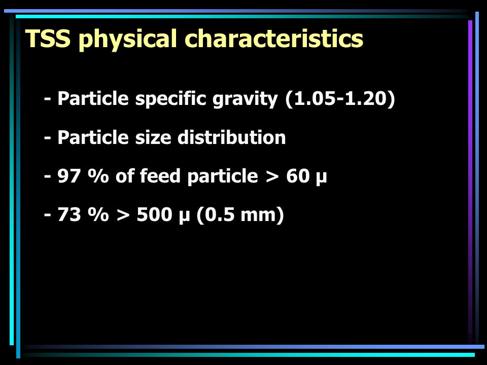 TSS physical characteristics - Particle specific gravity (1.05-1.20) - Particle size distribution - 97 % of feed particle > 60 µ - 73 % > 500 µ (0.5 m