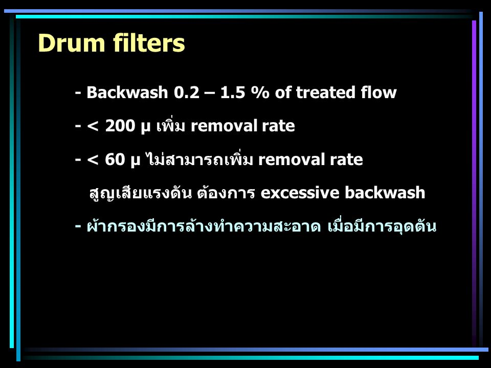 Drum filters - Backwash 0.2 – 1.5 % of treated flow - < 200 µ เพิ่ม removal rate - < 60 µ ไม่สามารถเพิ่ม removal rate สูญเสียแรงดัน ต้องการ excessive
