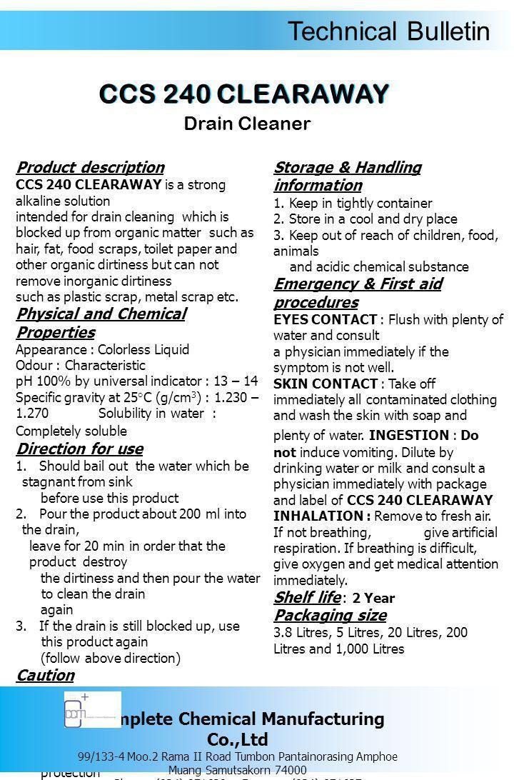 Technical Bulletin รายละเอียดของผลิตภัณฑ์ ซีซีเอส 240 เคลียร์อะเวย์ ใช้แก้ไขการอุด ตันของท่อน้ำทิ้ง อันเนื่องมาจากอินทรีย์สารเช่น เส้นผม เศษ อาหาร กากสบู่ กระดาษ - ชำระ ไขมัน และสิ่ง สกปรกต่างๆ แต่ไม่สามารถขจัดปัญหาการอุด ตันของอนินทรีย์สารเช่น ก้อนอิฐ เศษปูน เศษ โลหะ เศษพลาสติก เป็นต้น คุณสมบัติทางเคมีและทางกายภาพ ลักษณะทั่วไป : เป็นของเหลวใส ไม่มีสี กลิ่น : เฉพาะตัว ความเป็นกรด – ด่าง : 13 – 14 ความถ่วงจำเพาะที่อุณหภูมิ 25 องศาเซลเซียส (g/cm 3 ) : 1.230 – 1.270 ความสามารถในการละลายน้ำ : สามารถละลาย น้ำได้อย่างสมบูรณ์ วิธีการใช้ 1.
