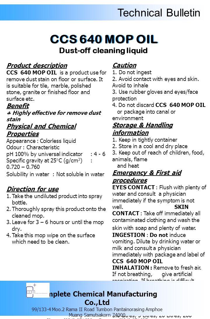 Technical Bulletin รายละเอียดของผลิตภัณฑ์ ซีซีเอส 640 ม็อบ ออยล์ ผลิตภัณฑ์ดันฝุ่น ใช้สำหรับทำความสะอาด ขจัดคราบฝุ่น ละอองบนพื้นที่เกิดขึ้นเป็นประจำทุกวัน ซึ่งจะช่วยทำให้พื้นหลังทำความสะอาดแล้วมี ความสะอาดเงางาม เหมาะสำหรับใช้กับพื้น กระเบื้อง พื้นหินอ่อน พื้นหินขัด พื้นแกรนิต หรือพื้นที่ทำการเคลือบเงาพื้นหรือเคลือบ แวกซ์แล้ว เป็นต้น ข้อดี  ทำให้พื้นผิวที่ทำความสะอาดแล้วเงา งาม ปราศจาก ฝุ่นละออง คุณสมบัติทางเคมีและทางกายภาพ ลักษณะทั่วไป : เป็นของเหลวใส ไม่มีสี กลิ่น : เฉพาะตัว ความเป็นกรด – ด่าง : 4 - 6 ความถ่วงจำเพาะที่อุณหภูมิ 25 องศา เซลเซียส (g/cm 3 ) : 0.720 – 0.760 ความสามารถในการละลายน้ำ : ผลิตภัณฑ์ ดังกล่าวไม่ละลายน้ำ วิธีการใช้ 1.
