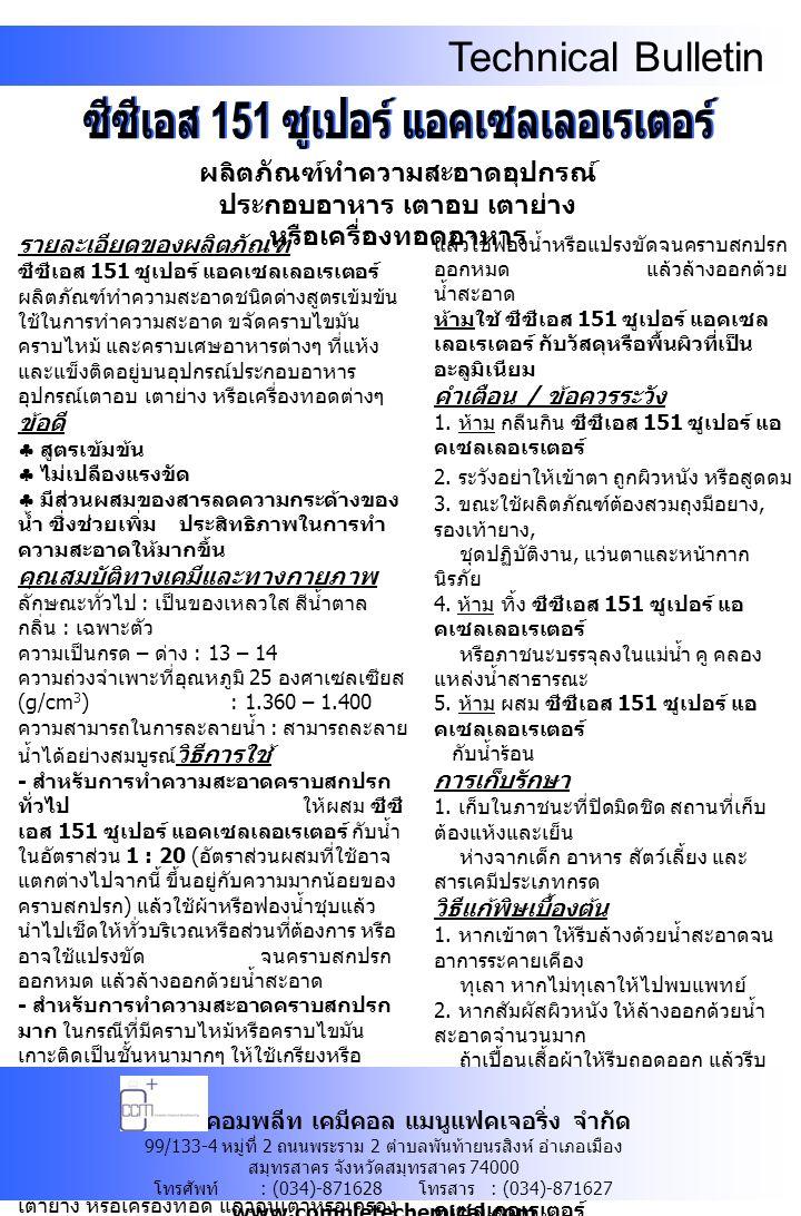 Technical Bulletin รายละเอียดของผลิตภัณฑ์ ซีซีเอส 151 ซูเปอร์ แอคเซลเลอเรเตอร์ ผลิตภัณฑ์ทำความสะอาดชนิดด่างสูตรเข้มข้น ใช้ในการทำความสะอาด ขจัดคราบไขมัน คราบไหม้ และคราบเศษอาหารต่างๆ ที่แห้ง และแข็งติดอยู่บนอุปกรณ์ประกอบอาหาร อุปกรณ์เตาอบ เตาย่าง หรือเครื่องทอดต่างๆ ข้อดี  สูตรเข้มข้น  ไม่เปลืองแรงขัด  มีส่วนผสมของสารลดความกระด้างของ น้ำ ซึ่งช่วยเพิ่ม ประสิทธิภาพในการทำ ความสะอาดให้มากขึ้น คุณสมบัติทางเคมีและทางกายภาพ ลักษณะทั่วไป : เป็นของเหลวใส สีน้ำตาล กลิ่น : เฉพาะตัว ความเป็นกรด – ด่าง : 13 – 14 ความถ่วงจำเพาะที่อุณหภูมิ 25 องศาเซลเซียส (g/cm 3 ) : 1.360 – 1.400 ความสามารถในการละลายน้ำ : สามารถละลาย น้ำได้อย่างสมบูรณ์ วิธีการใช้ - สำหรับการทำความสะอาดคราบสกปรก ทั่วไป ให้ผสม ซีซี เอส 151 ซูเปอร์ แอคเซลเลอเรเตอร์ กับน้ำ ในอัตราส่วน 1 : 20 ( อัตราส่วนผสมที่ใช้อาจ แตกต่างไปจากนี้ ขึ้นอยู่กับความมากน้อยของ คราบสกปรก ) แล้วใช้ผ้าหรือฟองน้ำชุบแล้ว นำไปเช็ดให้ทั่วบริเวณหรือส่วนที่ต้องการ หรือ อาจใช้แปรงขัด จนคราบสกปรก ออกหมด แล้วล้างออกด้วยน้ำสะอาด - สำหรับการทำความสะอาดคราบสกปรก มาก ในกรณีที่มีคราบไหม้หรือคราบไขมัน เกาะติดเป็นชั้นหนามากๆ ให้ใช้เกรียงหรือ อุปกรณ์ที่มีความเหมาะสมแซะคราบไหม้หรือ คราบไขมันดังกล่าวให้หลุดออกให้มากที่สุด แล้วล้างออกด้วยน้ำสะอาด จากนั้นให้เท ซีซี เอส 151 ซูเปอร์ แอคเซลเลอเรเตอร์ โดย ไม่ต้องผสมน้ำลงบนอุปกรณ์ เตาอบ เตาย่าง หรือเครื่องทอด แล้วอุ่นเตาหรือเครื่อง ทอดให้มีอุณหภูมิประมาณ 80 องศาเซลเซียส เป็นเวลา 5 – 10 นาที ระวังอย่า ให้แห้ง แล้วใช้ฟองน้ำหรือแปรงขัดจนคราบสกปรก ออกหมด แล้วล้างออกด้วย น้ำสะอาด ห้ามใช้ ซีซีเอส 151 ซูเปอร์ แอคเซล เลอเรเตอร์ กับวัสดุหรือพื้นผิวที่เป็น อะลูมิเนียม คำเตือน / ข้อควรระวัง 1.