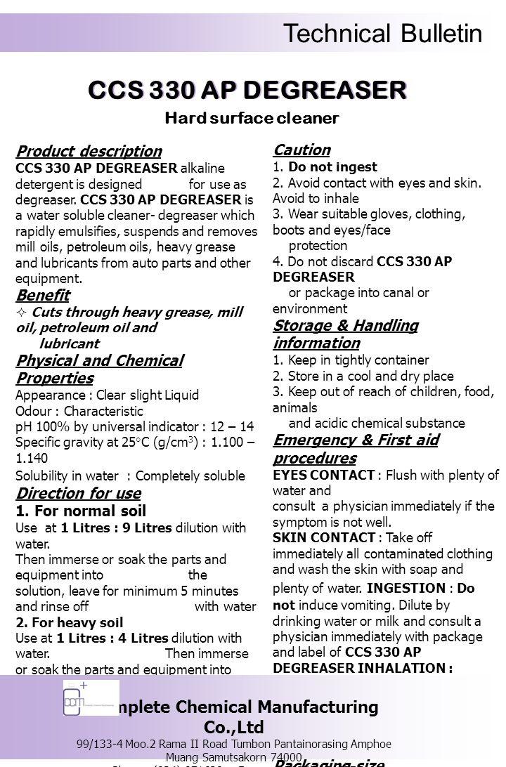 Technical Bulletin รายละเอียดของผลิตภัณฑ์ ซีซีเอส 330 เอพี ดีกรีสเซอร์ ผลิตภัณฑ์ทำ ความสะอาดชนิดด่าง ที่สามารถขจัดและสลายคราบน้ำมันเครื่อง คราบน้ำมันปิโตรเลียม คราบน้ำมันจารบี ที่ติด อยู่ตามพื้นผิวของชิ้นส่วนอะไหล่รถยนต์ หรืออุปกรณ์ต่างๆ ที่เกี่ยวข้องในกระบวนการ ผลิตชิ้นส่วนอะไหล่รถยนต์ หรือกระบวนการ ประกอบชิ้นส่วนอะไหล่รถยนต์ ข้อดี  สลายและจัดคราบน้ำมันเครื่อง คราบ น้ำมันปิโตรเลียม หรือคราบน้ำมันจารบีได้อย่างมี ประสิทธิภาพ คุณสมบัติทางเคมีและทางกายภาพ ลักษณะทั่วไป : เป็นของเหลวใส ไม่มีสี กลิ่น : เฉพาะตัว ความเป็นกรด – ด่าง : 12 – 14 ความถ่วงจำเพาะที่อุณหภูมิ 25 องศาเซลเซียส (g/cm 3 ) : 1.100 – 1.140 ความสามารถในการละลายน้ำ : สามารถละลาย น้ำได้อย่างสมบูรณ์วิธีการใช้ 1.