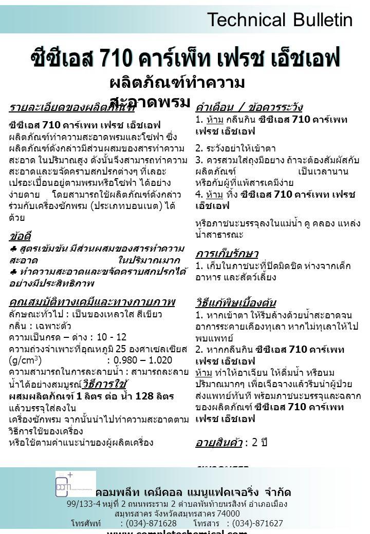 Technical Bulletin ผลิตภัณฑ์ทำความ สะอาดพรม รายละเอียดของผลิตภัณฑ์ ซีซีเอส 710 คาร์เพท เฟรช เอ็ชเอฟ ผลิตภัณฑ์ทำความสะอาดพรมและโซฟา ซึ่ง ผลิตภัณฑ์ดังกล่าวมีส่วนผสมของสารทำความ สะอาด ในปริมาณสูง ดังนั้นจึงสามารถทำความ สะอาดและขจัดคราบสกปรกต่างๆ ที่เลอะ เปรอะเปื้อนอยู่ตามพรมหรือโซฟา ได้อย่าง ง่ายดาย โดยสามารถใช้ผลิตภัณฑ์ดังกล่าว ร่วมกับเครื่องซักพรม ( ประเภทบอนเนต ) ได้ ด้วย ข้อดี  สูตรเข้มข้น มีส่วนผสมของสารทำความ สะอาด ในปริมาณมาก  ทำความสะอาดและขจัดคราบสกปรกได้ อย่างมีประสิทธิภาพ คุณสมบัติทางเคมีและทางกายภาพ ลักษณะทั่วไป : เป็นของเหลวใส สีเขียว กลิ่น : เฉพาะตัว ความเป็นกรด – ด่าง : 10 - 12 ความถ่วงจำเพาะที่อุณหภูมิ 25 องศาเซลเซียส (g/cm 3 ) : 0.980 – 1.020 ความสามารถในการละลายน้ำ : สามารถละลาย น้ำได้อย่างสมบูรณ์ วิธีการใช้ ผสมผลิตภัณฑ์ 1 ลิตร ตอ น้ำ 128 ลิตร แล้วบรรจุใสลงใน เครื่องซักพรม จากนั้นนำไปทำความสะอาดตาม วิธีการใชของเครื่อง หรือใชตามคําแนะนําของผูผลิตเครื่อง คำเตือน / ข้อควรระวัง 1.