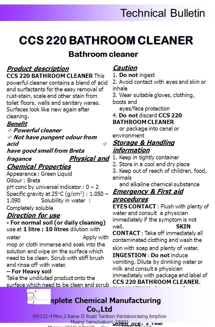 Technical Bulletin รายละเอียดของผลิตภัณฑ์ ซีซีเอส 220 บาธรูม คลีนเนอร์ ผลิตภัณฑ์ ทำความสะอาดห้องน้ำ และเครื่องสุขภัณฑ์ที่มี ส่วนผสมของกรดและสารทำความสะอาด ที่สามารถขจัดคราบสกปรกฝังแน่น เช่นคราบ เหลือง คราบหินปูน คราบไคลสบู่ ที่พบบริเวณ พื้นห้องน้ำ ฝาผนัง ร่องกระเบื้อง โถสุขภัณฑ์ อ่างอาบน้ำ อ่างล้างหน้า เป็นต้น ข้อดี  ขจัดคราบสกปรกฝังแน่นได้อย่างมี ประสิทธิภาพ  มี ส่วนผสมของกรดที่ปราศจากกลิ่นฉุน  มีส่วนผสมของน้ำหอม Breta ที่ให้กลิ่น หอมสดชื่น คุณสมบัติทางเคมีและทางกายภาพ ลักษณะทั่วไป : เป็นของเหลวใส สีเขียว กลิ่น : Breta ความเป็นกรด – ด่าง : 0 - 2 ความถ่วงจำเพาะที่อุณหภูมิ 25 องศาเซลเซียส (g/cm 3 ) : 1.050 – 1.090 ความสามารถในการละลายน้ำ : สามารถละลาย น้ำได้อย่างสมบูรณ์ วิธีการใช้ 1.