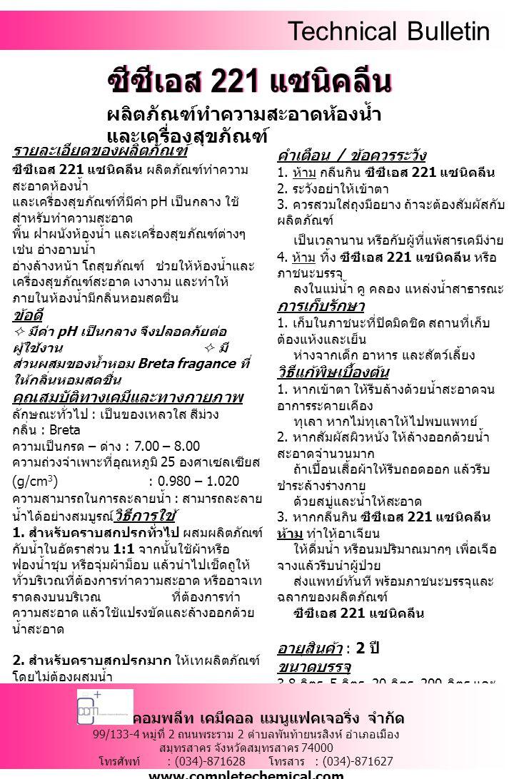 Technical Bulletin รายละเอียดของผลิตภัณฑ์ ซีซีเอส 221 แซนิคลีน ผลิตภัณฑ์ทำความ สะอาดห้องน้ำ และเครื่องสุขภัณฑ์ที่มีค่า pH เป็นกลาง ใช้ สำหรับทำความสะอาด พื้น ฝาผนังห้องน้ำ และเครื่องสุขภัณฑ์ต่างๆ เช่น อ่างอาบน้ำ อ่างล้างหน้า โถสุขภัณฑ์ ช่วยให้ห้องน้ำและ เครื่องสุขภัณฑ์สะอาด เงางาม และทำให้ ภายในห้องน้ำมีกลิ่นหอมสดชื่น ข้อดี  มีค่า pH เป็นกลาง จึงปลอดภัยต่อ ผู้ใช้งาน  มี ส่วนผสมของน้ำหอม Breta fragance ที่ ให้กลิ่นหอมสดชื่น คุณสมบัติทางเคมีและทางกายภาพ ลักษณะทั่วไป : เป็นของเหลวใส สีม่วง กลิ่น : Breta ความเป็นกรด – ด่าง : 7.00 – 8.00 ความถ่วงจำเพาะที่อุณหภูมิ 25 องศาเซลเซียส (g/cm 3 ) : 0.980 – 1.020 ความสามารถในการละลายน้ำ : สามารถละลาย น้ำได้อย่างสมบูรณ์ วิธีการใช้ 1.