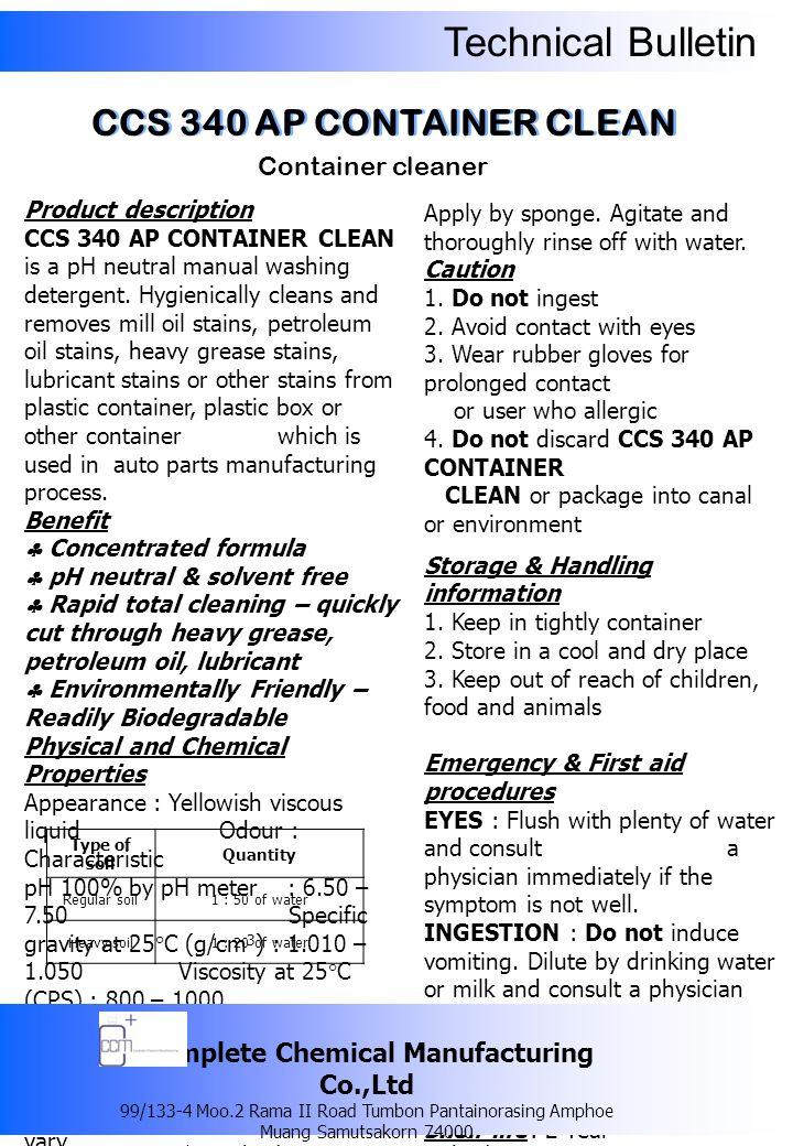 Technical Bulletin ผลิตภัณฑ์ทำความสะอาด ภาชนะบรรจุ รายละเอียดของผลิตภัณฑ์ ซีซีเอส 340 เอพี คอนเทนเนอร์ คลีน เป็น ผลิตภัณฑ์ทำความสะอาดและขจัดคราบ น้ำมันเครื่อง คราบน้ำมันจารบี คราบน้ำมัน ปิโตรเลียม หรือคราบสกปรกต่างๆ ที่เกาะติดอยู่ ตามภาชนะ สำหรับใส่หรือบรรจุ ชิ้นส่วนอะไหล่รถยนต์ ข้อดี  สูตรเข้มข้น  มีค่า pH เป็นกลางและไม่มีส่วนประกอบ ของตัวทำละลาย ที่เป็นอันตรายต่อ สุขภาพ  มีประสิทธิภาพในการขจัดคราบสกปรก คราบน้ำมันเครื่อง คราบน้ำมันจารบี ได้ อย่างมีประสิทธิภาพ  เป็นมิตรต่อสิ่งแวดล้อม เนื่องจากมี ส่วนผสมของสารลดแรงตึงผิว ที่สามารถ ย่อยสลายได้ในธรรมชาติ (Biodegradable) คุณสมบัติทางเคมีและทางกายภาพ ลักษณะทั่วไป : เป็นของเหลวมีความหนืด สี เหลืองอ่อน กลิ่น : เฉพาะตัว ความเป็นกรด – ด่าง : 6.50 – 7.50 ความถ่วงจำเพาะที่อุณหภูมิ 25 องศาเซลเซียส (g/cm 3 ) : 1.010 – 1.050 ความหนืดที่อุณหภูมิ 25 องศาเซลเซียส (CPS) : 800 – 1000 ความสามารถในการละลายน้ำ : สามารถละลายน้ำได้อย่างสมบูรณ์ วิธีการใช้ ใช้ฟองน้ำชุบ แล้วนำมาล้างภาชนะตามปกติ และล้างออกด้วย น้ำสะอาด ชนิดคราบสกปรกปริมาณการใช้ คราบสกปรกทั่วไป 1 ส่วน ต่อน้ำ 50 ส่วน คราบสกปรกมาก 1 ส่วน ต่อน้ำ 20 ส่วน จากนั้นใช้ฟองน้ำชุบ นำมาล้างภาชนะ ตามปกติ แล้วล้างออกด้วยน้ำสะอาด คำเตือน / ข้อควรระวัง 1.
