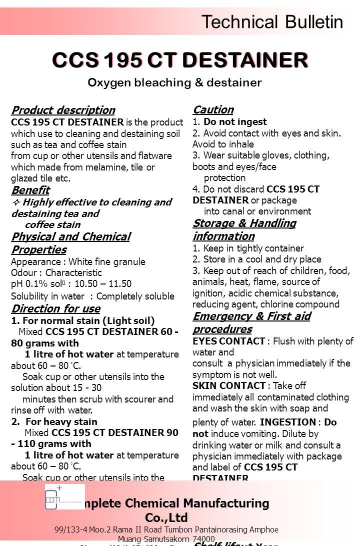Technical Bulletin รายละเอียดของผลิตภัณฑ์ ซีซีเอส 195 ซีที ดีสเทนเนอร์ เป็นผลิตภัณฑ์ สำหรับขจัดคราบชา, คราบกาแฟ ที่เกาะติดฝัง แน่นอยู่บนถ้วยกาแฟ, อุปกรณ์เครื่องครัว, ภาชนะสำหรับใส่อาหาร หรืออุปกรณ์ที่ใช้บน โต๊ะอาหาร ที่ทำมาจากวัสดุจำพวกเมลามีน, กระเบื้อง, กระเบื้องเคลือบ เป็นต้น ข้อดี  มีประสิทธิภาพในการขจัดคราบชา, คราบกาแฟ ได้อย่างมีประสิทธิภาพ คุณสมบัติทางเคมีและทางกายภาพ ลักษณะทั่วไป : เป็นเม็ดละเอียด สีขาว กลิ่น : เฉพาะตัว ความเป็นกรด – ด่าง : 10.50 – 11.50 ความสามารถในการละลายน้ำ : สามารถละลาย น้ำได้อย่างสมบูรณ์วิธีการใช้ 1.