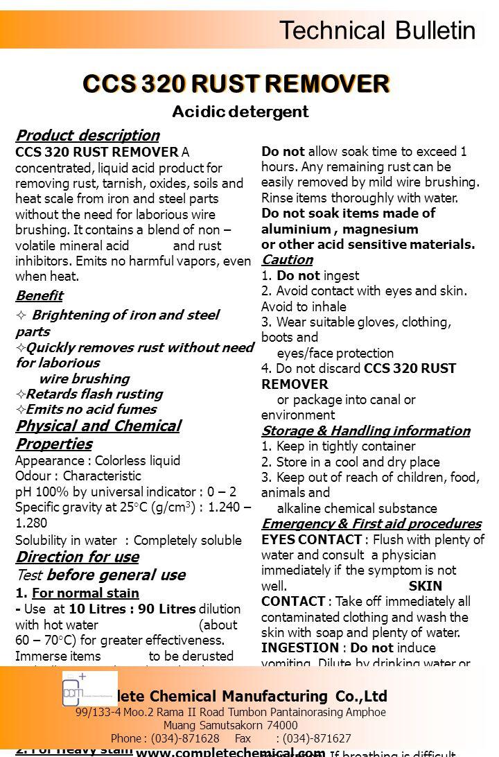 Technical Bulletin รายละเอียดของผลิตภัณฑ์ ซีซีเอส 320 รัสท์ รีมูฟเวอร์ ผลิตภัณฑ์ทำ ความสะอาด ประเภทกรดสูตรเข้มข้น สามารถขจัดคราบ สกปรกที่ขจัดออกยาก เช่น คราบสนิม คราบตะกรัน บนพื้นผิวชิ้นส่วนอะไหล่รถยนต์ หรืออุปกรณ์ต่างๆ ที่ทำจากวัสดุจำพวกเหล็ก เหล็กกล้า หรือสแตนเลส สตีล โดยใน ผลิตภัณฑ์ดังกล่าวมีส่วนประกอบของกรดที่ ปราศจาก กลิ่นฉุนและมีส่วนประกอบของสารที่ยับยั้งการ เกิดสนิมหลัง ทำความสะอาดแล้ว ข้อดี  ทำให้ชิ้นส่วนอะไหล่รถยนต์ที่ทำความ สะอาดแล้ว มีความแวววาว ดูเหมือนใหม่อีกครั้ง  กำจัดคราบสนิมได้อย่างรวดเร็ว โดยไม่ ต้องเปลืองแรงขัด  ยับยั้งการเกิดสนิมบนพื้นผิวชิ้นส่วน อะไหล่รถยนต์และ อุปกรณ์ต่างๆ หลังทำความสะอาดแล้ว  มีส่วนประกอบของกรดที่ปราศจากกลิ่น ฉุน คุณสมบัติทางเคมีและทางกายภาพ ลักษณะทั่วไป : เป็นของเหลวใส ไม่มีสี กลิ่น : เฉพาะตัว ความเป็นกรด – ด่าง : 0 – 2 ความถ่วงจำเพาะที่อุณหภูมิ 25 องศาเซลเซียส (g/cm 3 ) : 1.240 – 1.280 ความสามารถในการละลายน้ำ : สามารถละลาย น้ำได้อย่างสมบูรณ์ วิธีการใช้ 1.